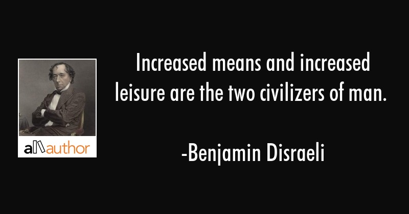 Increased Means And Increased Leisure Are Quote