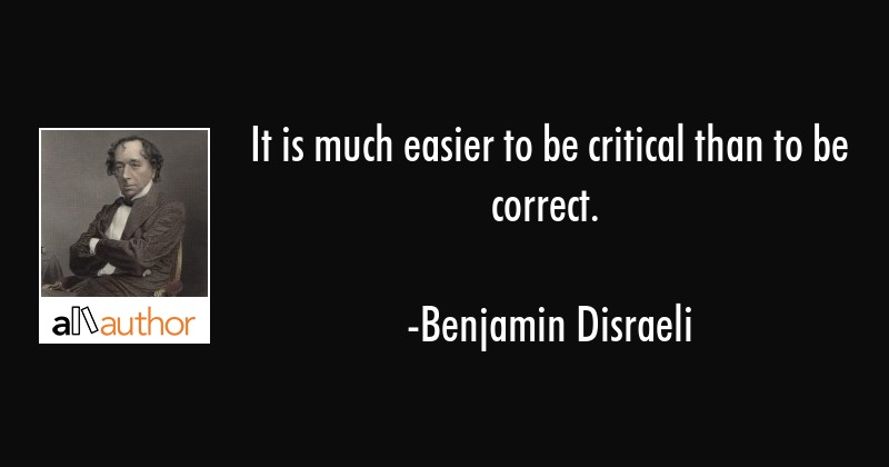 It is much easier to be critical than to be correct. - Benjamin Disraeli Quote