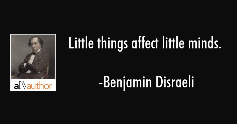 Little things affect little minds. - Benjamin Disraeli Quote
