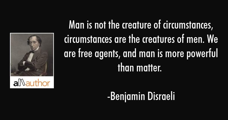 Man Is Not The Creature Of Circumstances Quote