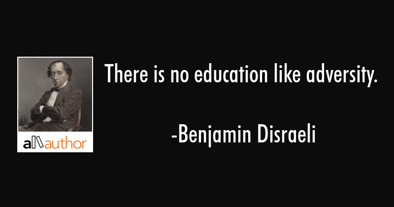 There is no education like adversity. - Benjamin Disraeli Quote
