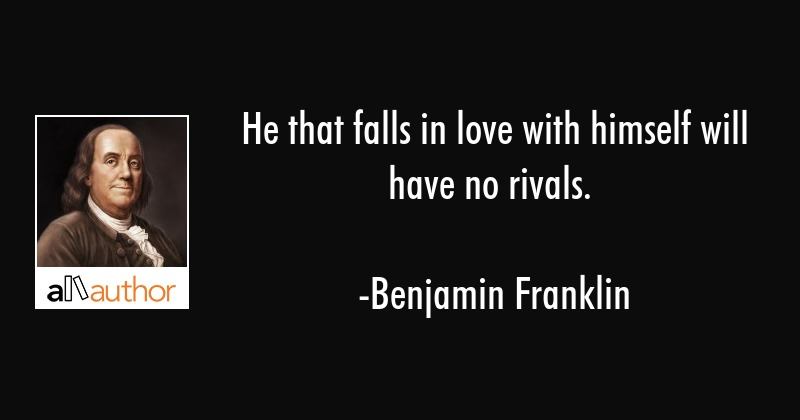 He that falls in love with himself will have no rivals. - Benjamin Franklin Quote