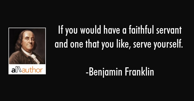 If you would have a faithful servant and one that you like, serve yourself. - Benjamin Franklin Quote
