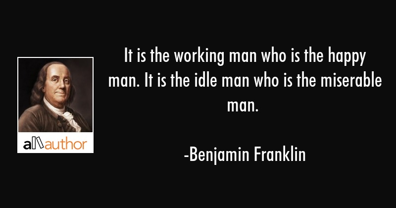 It is the working man who is the happy man. It is the idle man who is the miserable man. - Benjamin Franklin Quote