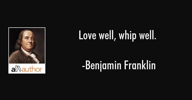 Love well, whip well. - Benjamin Franklin Quote