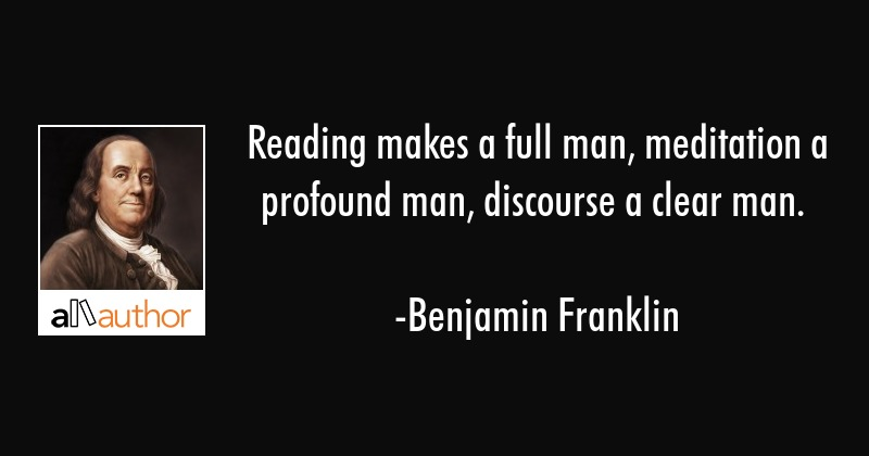 Reading makes a full man, meditation a profound man, discourse a clear man. - Benjamin Franklin Quote