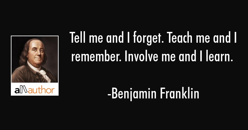 Tell me and I forget. Teach me and I remember. Involve me and I learn. - Benjamin Franklin Quote