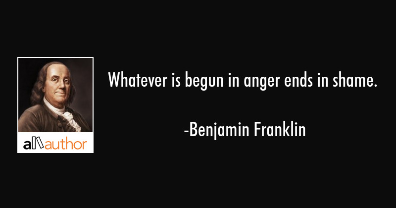 Benjamin Franklin Quotes | Whatever Is Begun In Anger Ends In Shame Quote