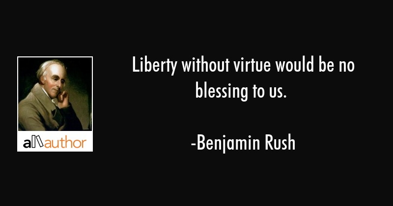 Liberty without virtue would be no blessing to us. - Benjamin Rush Quote