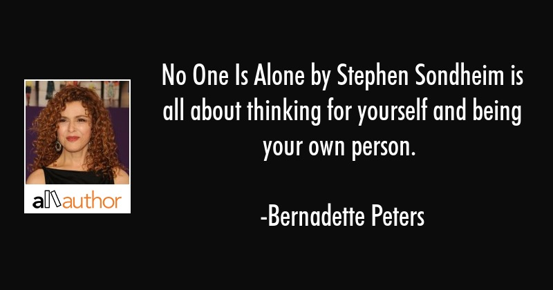 No One Is Alone by Stephen Sondheim is all about thinking for yourself and being your own person. - Bernadette Peters Quote