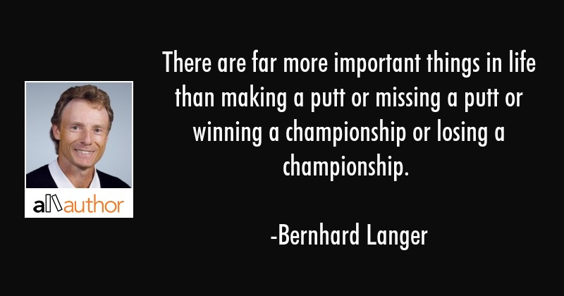 There are far more important things in life than making a putt or missing a putt or winning a... - Bernhard Langer Quote