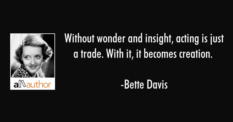 Without wonder and insight, acting is just a trade. With it, it becomes creation. - Bette Davis Quote