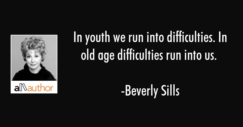 In youth we run into difficulties. In old age difficulties run into us. - Beverly Sills Quote