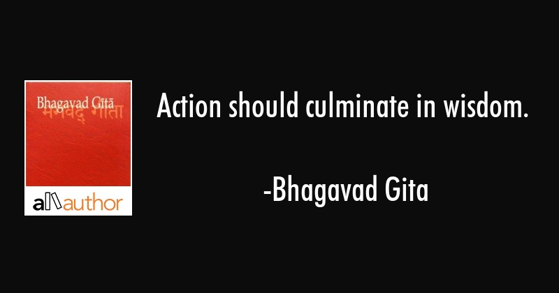 Action should culminate in wisdom. - Bhagavad Gita Quote