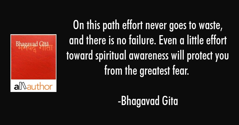 On this path effort never goes to waste, and there is no failure. Even a little effort toward... - Bhagavad Gita Quote