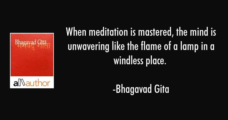 When meditation is mastered, the mind is unwavering like the flame of a lamp in a windless place. - Bhagavad Gita Quote