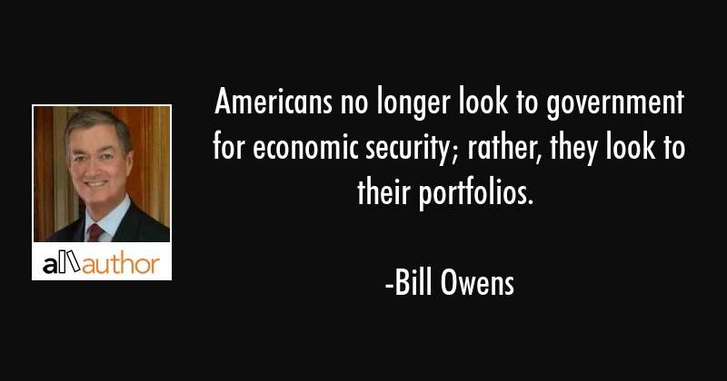 Americans no longer look to government for economic security; rather, they look to their portfolios. - Bill Owens Quote