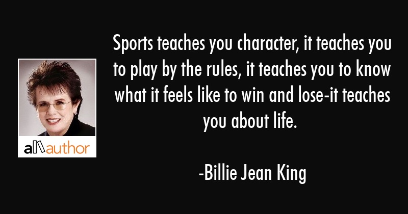 Sports teaches you character, it teaches you to play by the rules, it teaches you to know what it... - Billie Jean King Quote