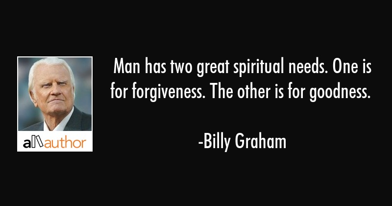 Man has two great spiritual needs. One is for forgiveness. The other is for goodness. - Billy Graham Quote