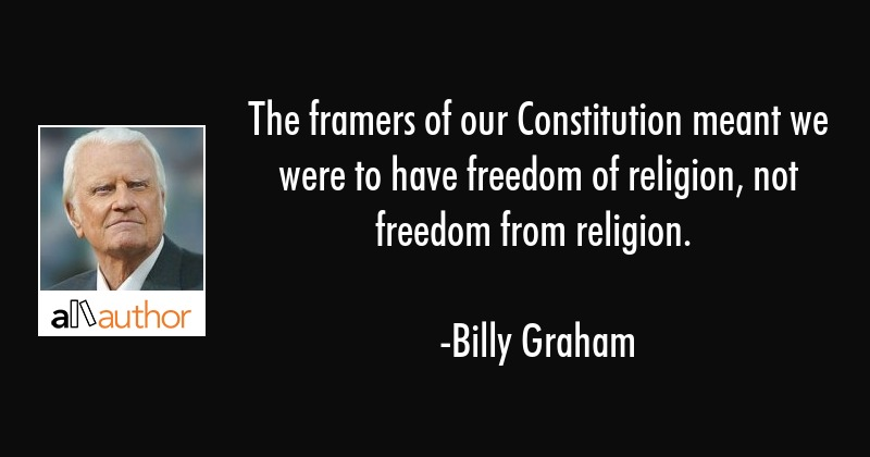 The framers of our Constitution meant we were to have freedom of religion, not freedom from... - Billy Graham Quote