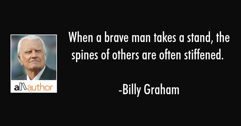 When a brave man takes a stand, the spines of others are often stiffened. - Billy Graham Quote