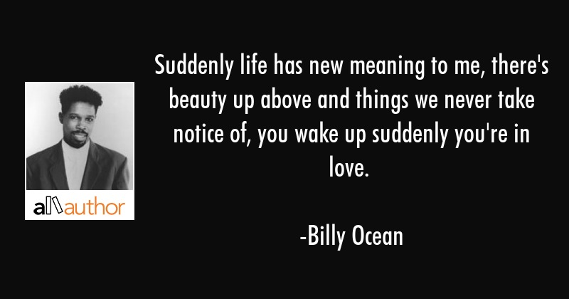 Suddenly life has new meaning to me, there\
