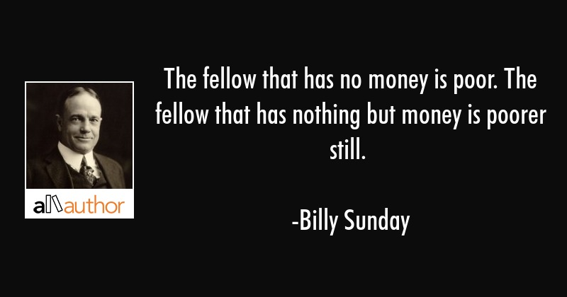 The fellow that has no money is poor. The fellow that has nothing but money is poorer still. - Billy Sunday Quote