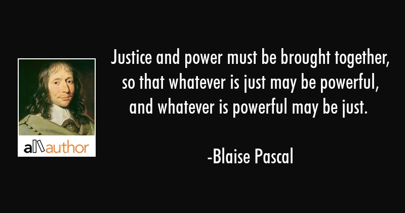 Justice and power must be brought together, so that whatever is just may be powerful, and whatever... - Blaise Pascal Quote