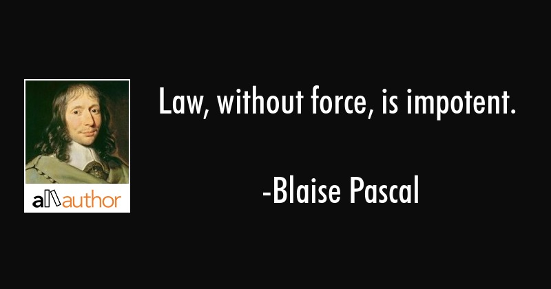 Law, without force, is impotent. - Blaise Pascal Quote