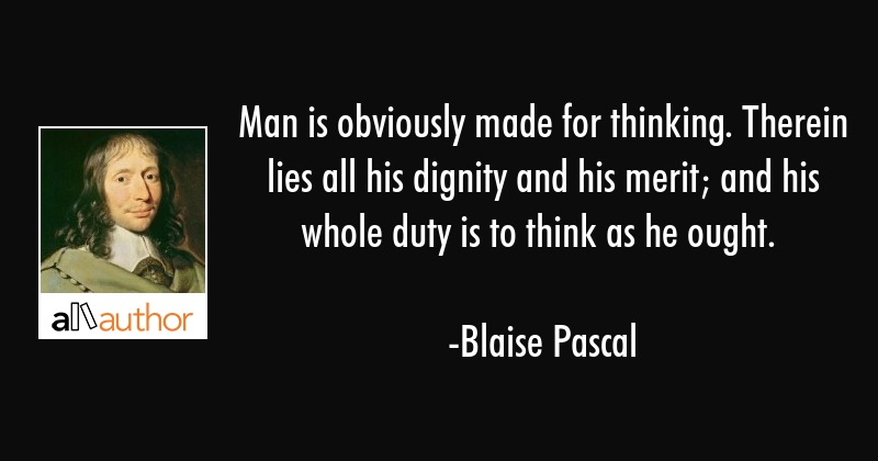 Man is obviously made for thinking. Therein lies all his dignity and his merit; and his whole duty... - Blaise Pascal Quote
