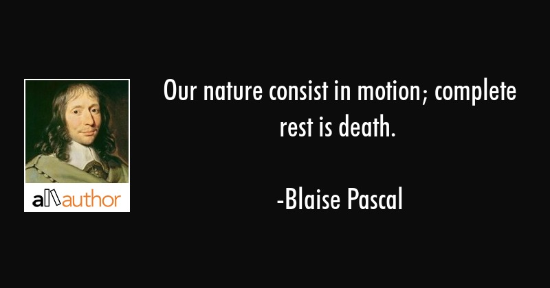 Our nature consist in motion; complete rest is death. - Blaise Pascal Quote