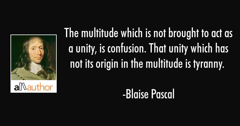 The multitude which is not brought to act as unity, is confusion. That unity which has not its... - Blaise Pascal Quote