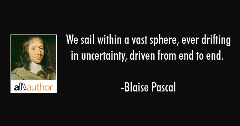 We sail within a vast sphere, ever drifting in uncertainty, driven from end to end. - Blaise Pascal Quote
