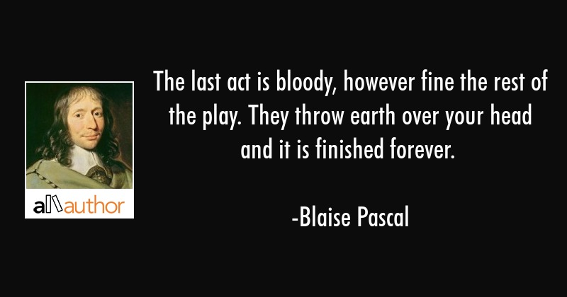The last act is bloody, however fine the rest of the play. They throw earth over your head and it... - Blaise Pascal Quote