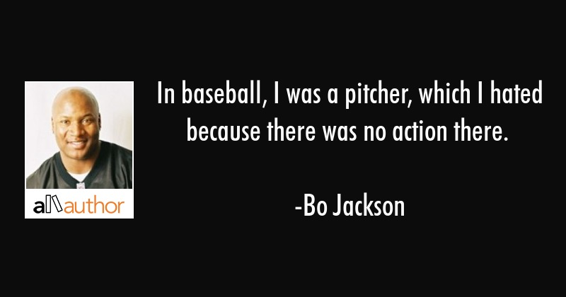 In baseball, I was a pitcher, which I hated because there was no action there. - Bo Jackson Quote