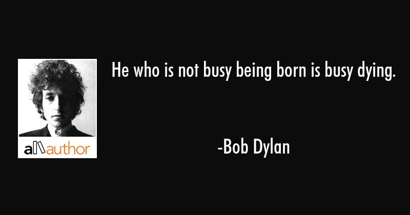 He Who Is Not Busy Being Born Is Busy Dying Quote