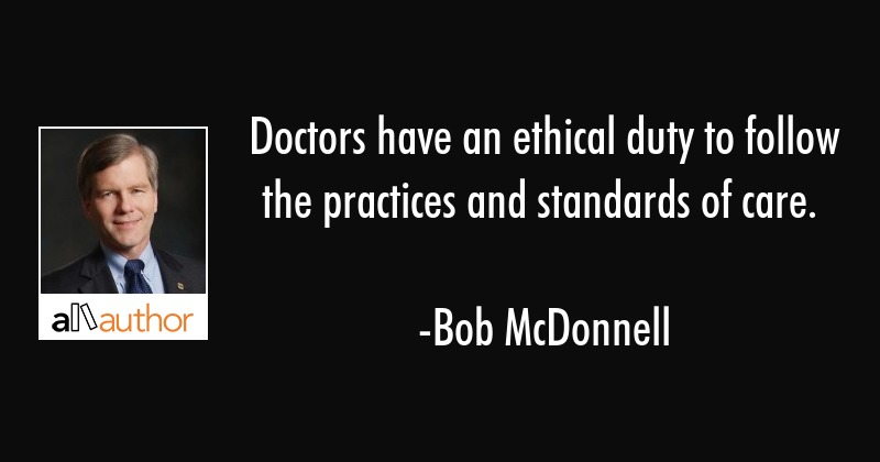 Doctors have an ethical duty to follow the practices and standards of care. - Bob McDonnell Quote