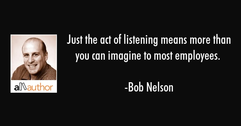 Just the act of listening means more than you can imagine to most employees. - Bob Nelson Quote