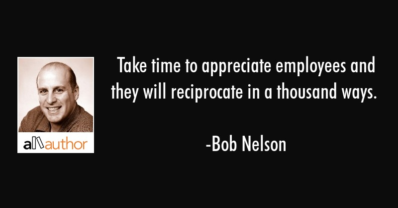 Take time to appreciate employees and they will reciprocate in a thousand ways. - Bob Nelson Quote