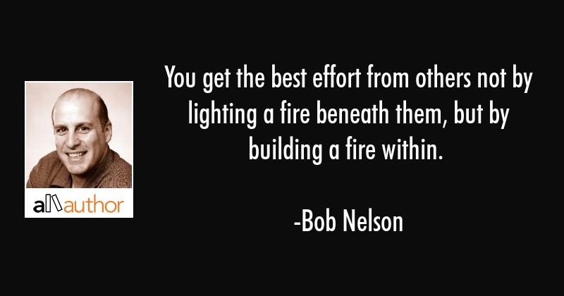You get the best effort from others not by lighting a fire beneath them, but by building a fire... - Bob Nelson Quote