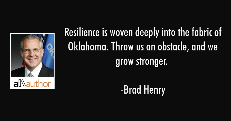 Resilience is woven deeply into the fabric of Oklahoma. Throw us an obstacle, and we grow stronger. - Brad Henry Quote