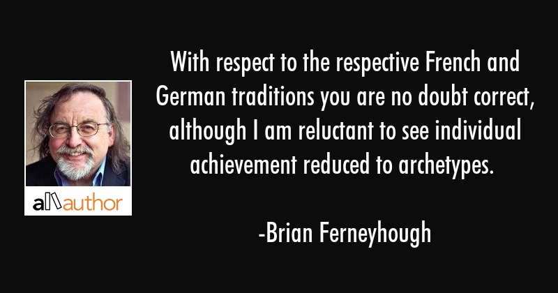 With respect to the respective French and German traditions you are no doubt correct, although I am... - Brian Ferneyhough Quote