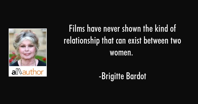 Films have never shown the kind of relationship that can exist between two women. - Brigitte Bardot Quote