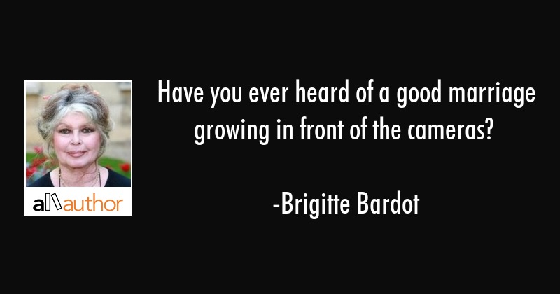 Have you ever heard of a good marriage growing in front of the cameras? - Brigitte Bardot Quote