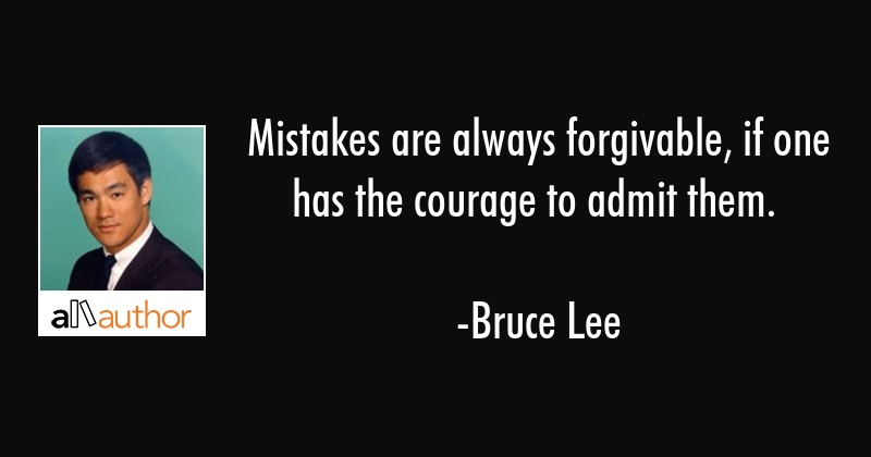 Mistakes are always forgivable, if one has the courage to admit them. - Bruce Lee Quote
