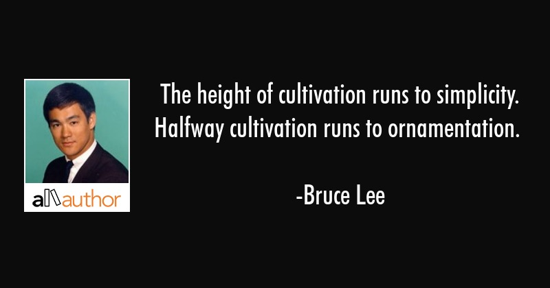 The height of cultivation runs to simplicity. Halfway cultivation runs to ornamentation. - Bruce Lee Quote