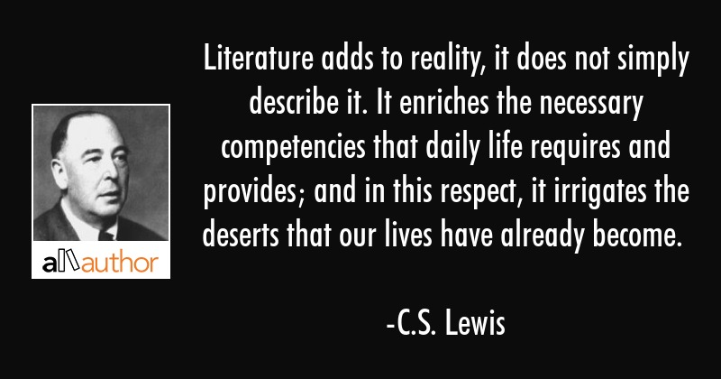 Literature adds to reality, it does not simply describe it. It enriches the necessary competencies... - C.S. Lewis Quote