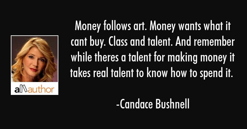 Money follows art. Money wants what it cant buy. Class and talent. And remember while theres a... - Candace Bushnell Quote