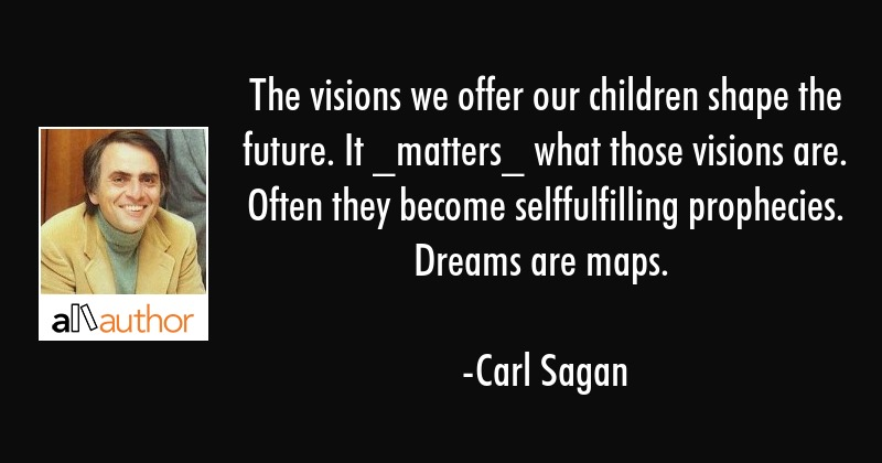 The visions we offer our children shape the future. It _matters_ what those visions are. Often they... - Carl Sagan Quote