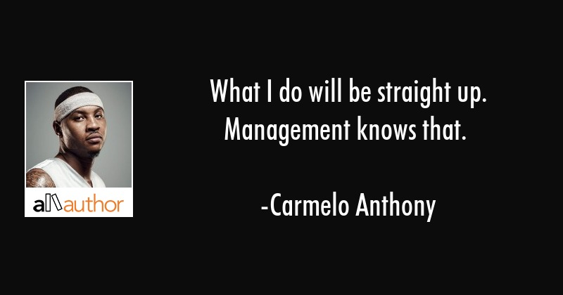 What I do will be straight up. Management knows that. - Carmelo Anthony Quote